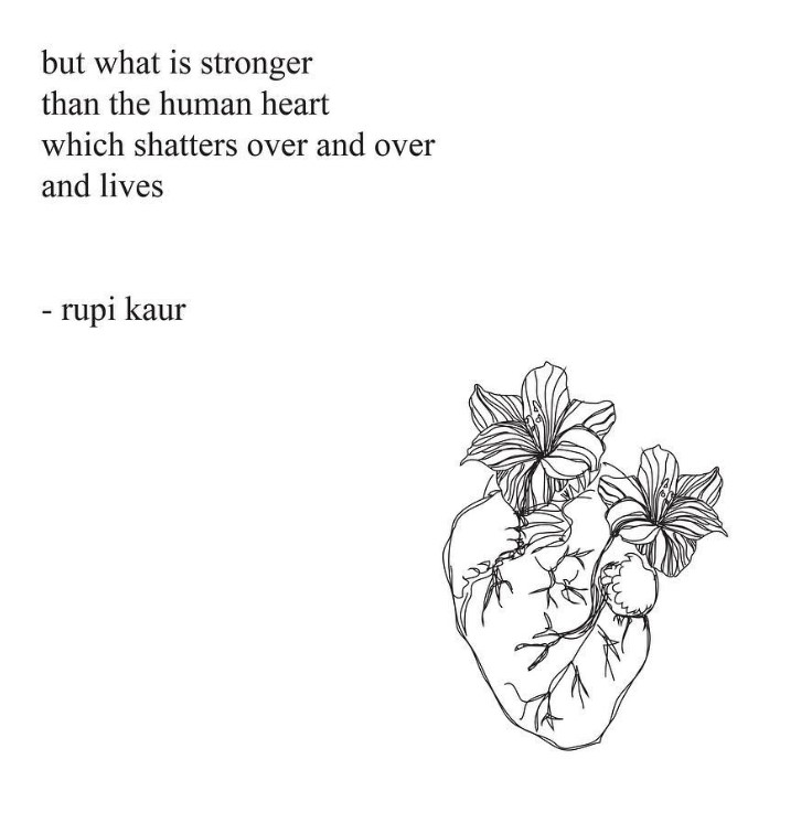 but what is stronger than the human heart which shatters over and over and lives  - rupi kaur